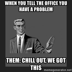 kill yourself guy blank - When you tell the office you have a problem Them: chill out, we got this