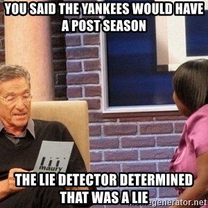 Maury Lie Detector - YOU SAID THE YANKEES WOULD HAVE A POST SEASON THE LIE DETECTOR DETERMINED THAT WAS A LIE