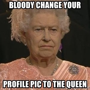 Queen Elizabeth Meme - bloody change your profile pic to the queen