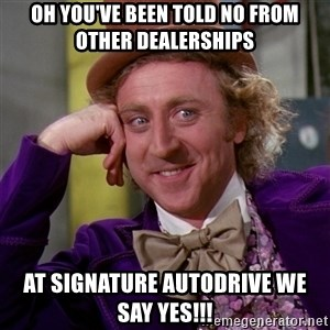 Willy Wonka - Oh You've Been Told No From Other Dealerships At Signature AutoDrive We Say Yes!!!