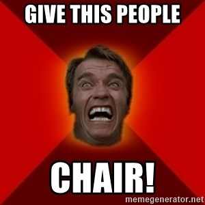 Angry Arnold - give this people  chair!