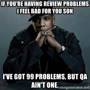 Jay Z problem - If you're having review problems I feel bad for you son I've got 99 problems, but QA ain't one.
