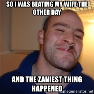 Good Guy Greg - So I was beating my wife the other day and the zaniest thing happened
