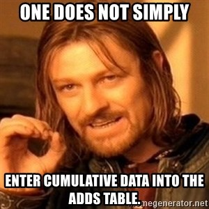 One Does Not Simply - one does not simply enter cumulative data into the adds table.