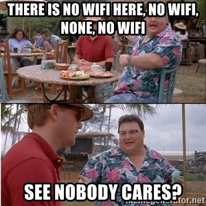 See? Nobody Cares - There is no WiFi here, NO WIFI, NONE, no wifi See nobody cares?