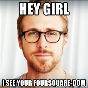 Ryan Gosling Hey Girl 3 - HEY GIRL I see your Foursquare-dom