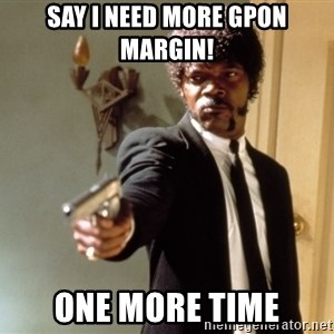 Samuel L Jackson - Say I need more GPON margin! One More Time