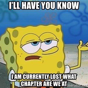 I'll have you know Spongebob - I'll have you know I am currently lost what chapter are we at