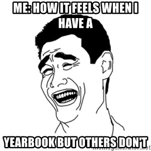 FU*CK THAT GUY - Me: How it feels when I have a  yearbook but others don't