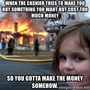 Disaster Girl - When the cashier tries to make you buy something you want but cost too much money so you gotta make the money somehow.