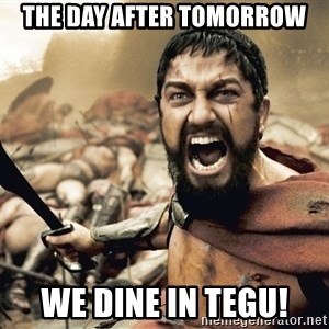 Spartan300 - THE DAY AFTER TOMORROW WE DINE IN TEGU!
