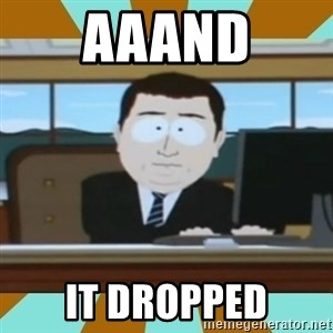 And it's gone - aaand it dropped