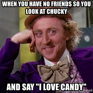"""Willy Wonka - when you have no friends so you look at chucky and say """"i love candy"""""""
