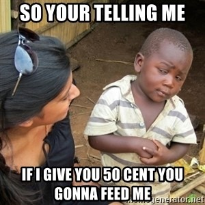 Skeptical 3rd World Kid - so your telling me  If i give you 50 cent you gonna feed me