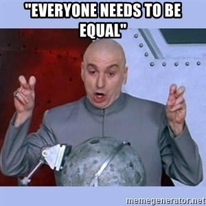 """Dr Evil meme - """"Everyone needs to be equal"""""""