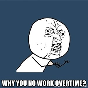 Y U No - Why you no work Overtime?