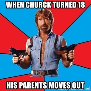 Chuck Norris  - WHEN CHURCK TURNED 18 HIS PARENTS MOVES OUT