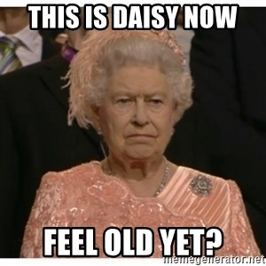 Unimpressed Queen - This is Daisy now  Feel old yet?