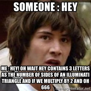 Conspiracy Keanu - Someone : Hey  Me : Hey! Oh wait hey contains 3 letters as the number of sides of an illuminati triangle and if we multiply by 2 and OH 666