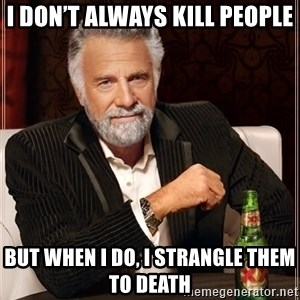 The Most Interesting Man In The World - I don't always kill people But when I do, I strangle them to death