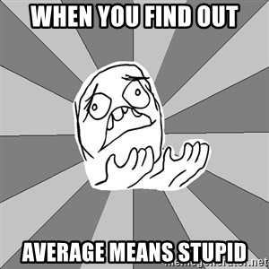 Whyyy??? - when you find out average means stupid