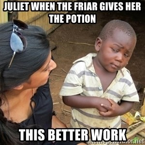 Skeptical 3rd World Kid - Juliet when the Friar gives her the potion This better work