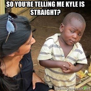Skeptical 3rd World Kid - So you're telling me Kyle is straight?
