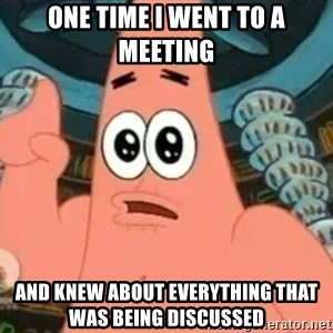 Patrick Says - One time I went to a meeting and knew about everything that was being discussed