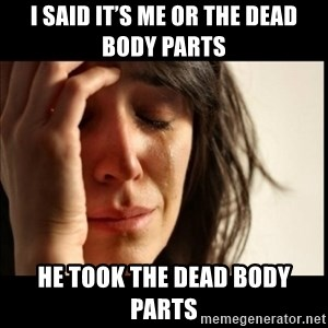 First World Problems - I said it's me or the dead body parts He took the dead body parts