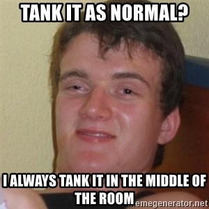 Stoner Stanley - tank it as normal? I always tank it in the middle of the room