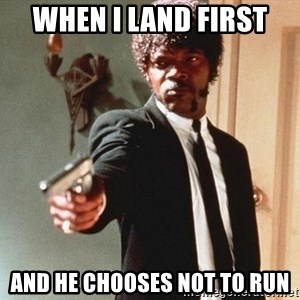 I double dare you - When I land first and he chooses not to run
