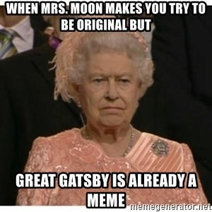 Unimpressed Queen - When Mrs. Moon makes you try to be original but Great Gatsby is already a meme