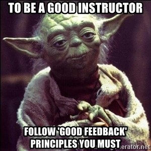 Advice Yoda - To be a good instructor follow 'good feedback' principles you must