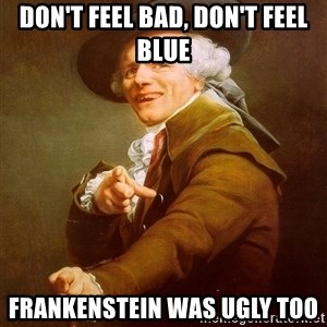 Joseph Ducreux - Don't feel bad, don't feel blue Frankenstein was ugly too