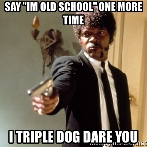"Samuel L Jackson - Say ""im old school"" one more time i triple dog dare you"