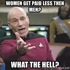 Picard Wtf - Women Get Paid Less then men? What the hell?