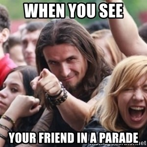 Ridiculously Photogenic Metalhead - when you see  your friend in a parade