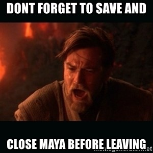 """Obi Wan Kenobi """"You were my brother!"""" - Dont forget to save and  close maya before leaving"""