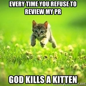 God Kills A Kitten - every time you refuse to review my PR god kills a kitten