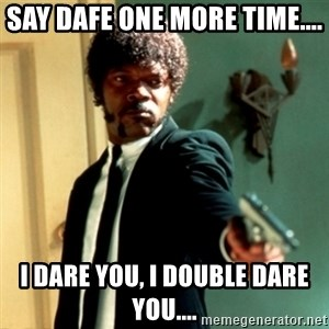Jules Say What Again - Say DAFE one more time.... I dare you, I double dare you....