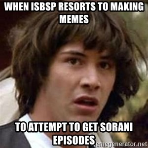 Conspiracy Keanu - when isbsp resorts to making memes to attempt to get sorani episodes