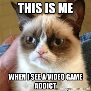 Grumpy Cat  - This is me when I see a video game addict