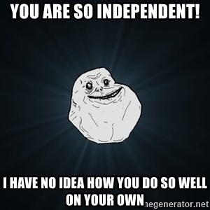 Forever Alone - you are so independent! i have no idea how you do so well on your own
