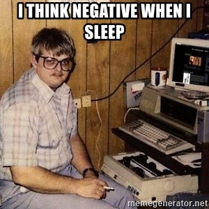 Nerd - I think negative when I sleep