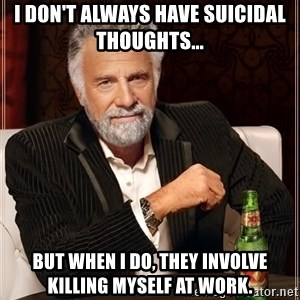 The Most Interesting Man In The World - I don't always have suicidal thoughts... But when I do, they involve killing myself at work.