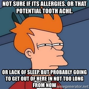 Futurama Fry - not sure if its allergies. or that potential tooth ache. or lack of sleep. but probably going to get out of here in not too long from now