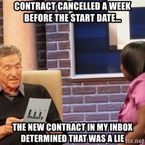 Maury Lie Detector - Contract cancelled a week before the start date... the new contract in my inbox determined that was a lie