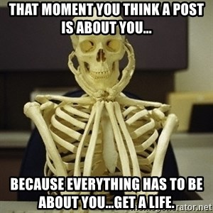 Skeleton waiting - That moment you think a post is about you... Because everything has to be about you...get a life.