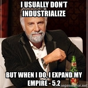 The Most Interesting Man In The World - I usually don't industrialize But when I do, I expand my empire - 5.2