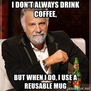 The Most Interesting Man In The World - I don't always drink coffee, but when I do, I use a reusable mug